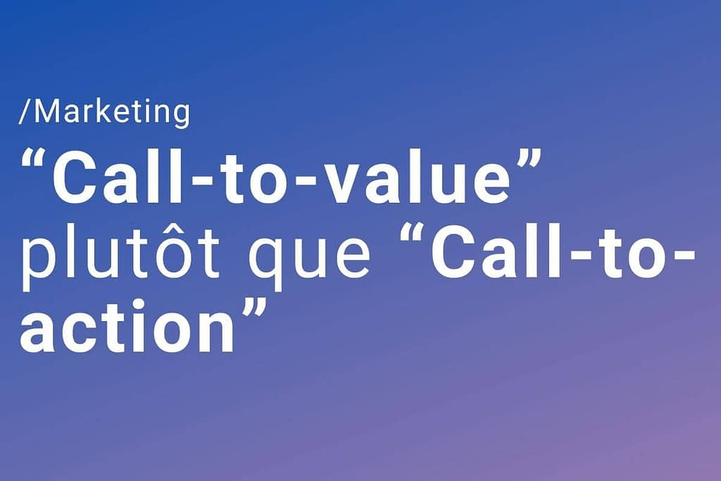 "Utilisez des ""Call-to-value"" plutôt que des ""Call-to-action"""