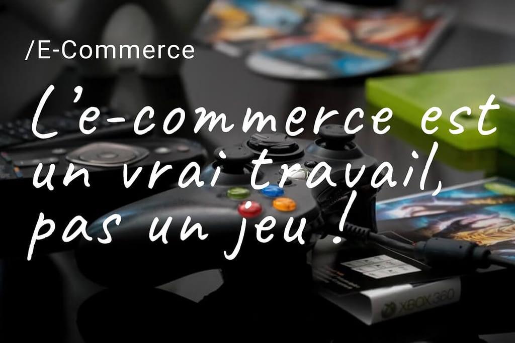 L'e-commerce est un vrai travail, pas un jeu