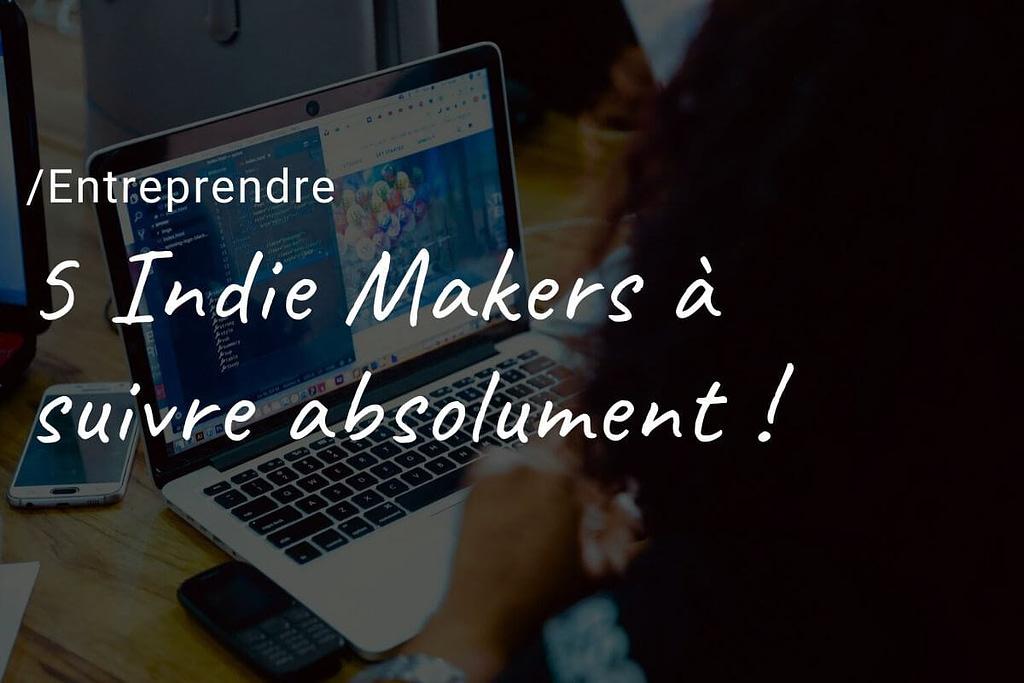 5 Indie Makers à suivre absolument !